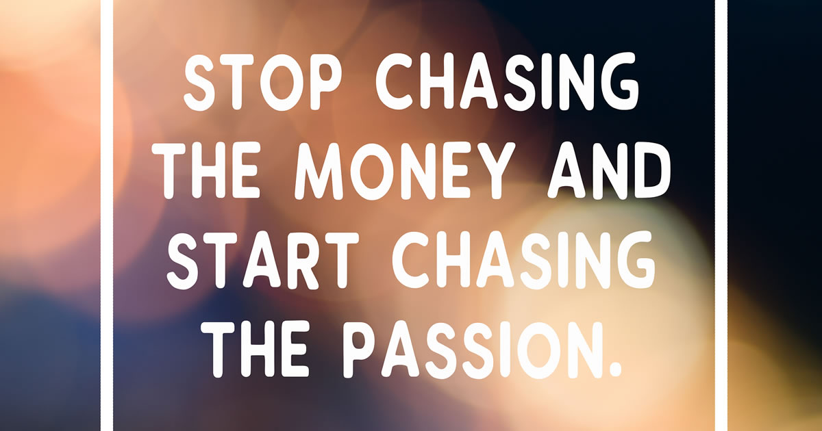 The words stop chasing the money and start chasing the passion