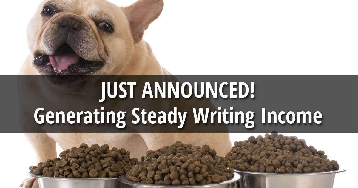 The words Just Announced Generating Steady Writing Income over an image of three full bowls of dog food in front of a French bulldog