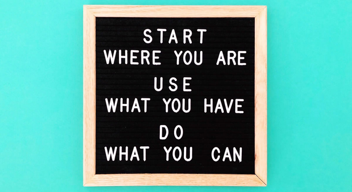 Letterboard sign with the words Start where you are Use what you have Do what you can