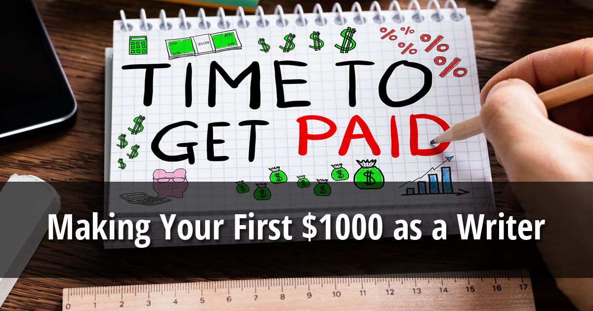 The words Making Your First $1000 as a Writer over a photo of a hand writing the words time to get paid on a notepad