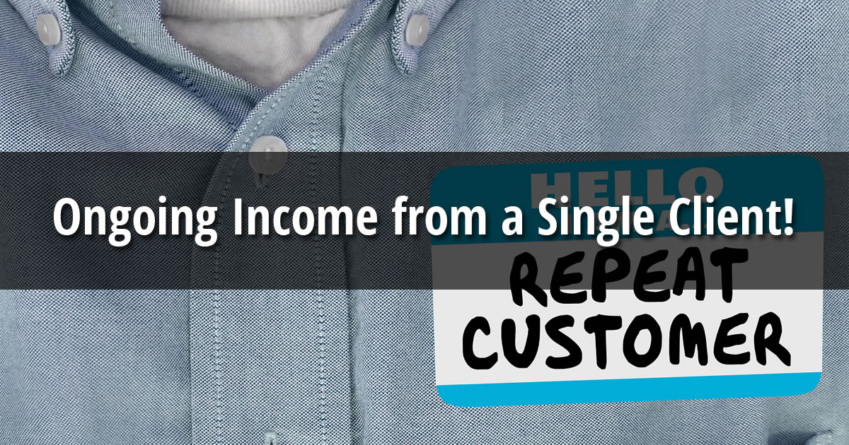 Text overlay of the words Ongoing Income from a Single Client on an image of a close-up of name tag displaying Hello I Am a Repeat Customer